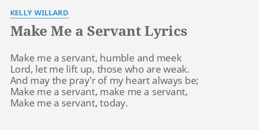 MAKE ME A SERVANT LYRICS By KELLY WILLARD Make Me A Servant