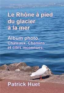 Le Rhône à pied du glacier à la Mer -Patrick Huet