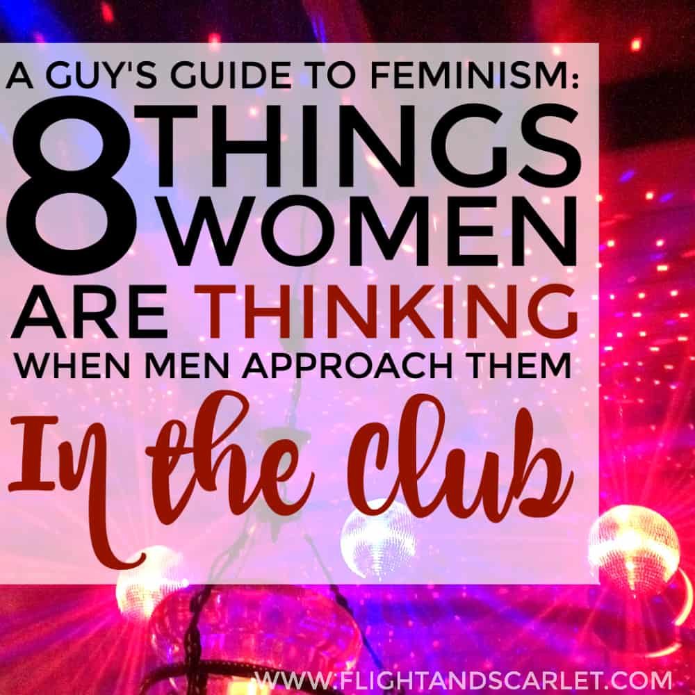 A Guy's Guide to Feminism: 8 Things Women Are Thinking When You Approach Them in the Club