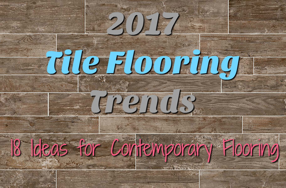 2017 tile flooring trends 18 ideas for