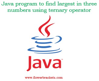 java program to find largest in three numbers using ternary operator