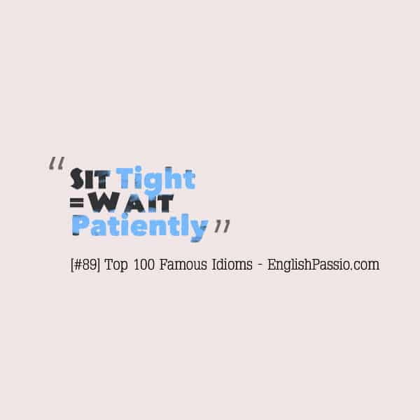 Idiom 89 Sit tight