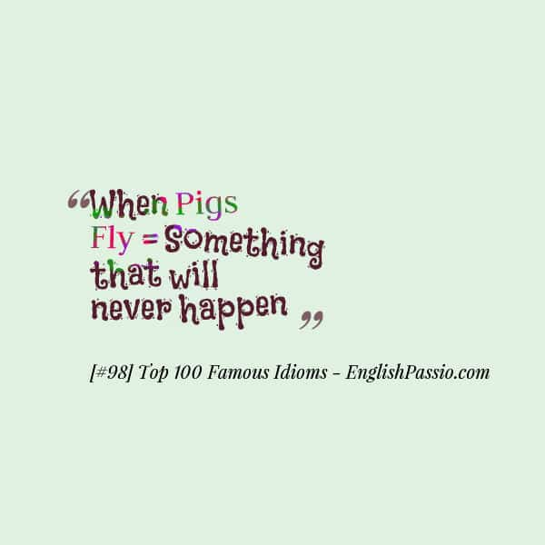 Idiom 98 When pigs fly