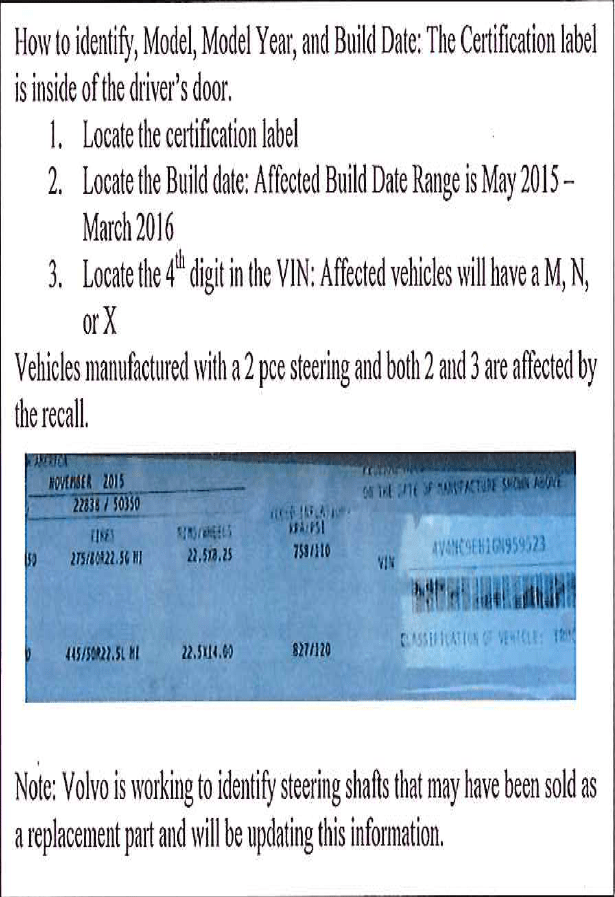 How to identify, Model, Model Year, and Build Date: The Certification label is inside of the driver's door. 1. Locate the certification label; 2. Locate the Build date: Affected Build Date Range is May 2015 - March 2016; 3. Locate the 4th digit in the VIN: Affected vehicles will have a M, N, or X. Vehicles manufactured with a 2 pce steering and both 2 and 3 are affected by the recall. Note Volvo is working to identify steering shafts that may have been sold as a replacement part and will be updating this information.