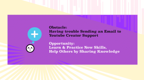 Obstacle: Send an Email to YouTube Support Opportunity: Learn & Practice New Skills, Help Others by Sharing Knowledge