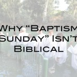 "Why ""Baptism Sunday"" Isn't Biblical"