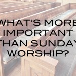What's More Important Than Sunday Worship?