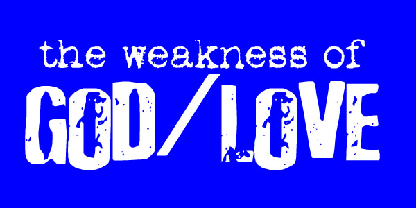 the weakness of God / Love