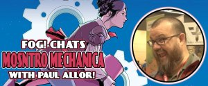 FOG! Chats 'Monstro Mechanica' With Paul Allor!
