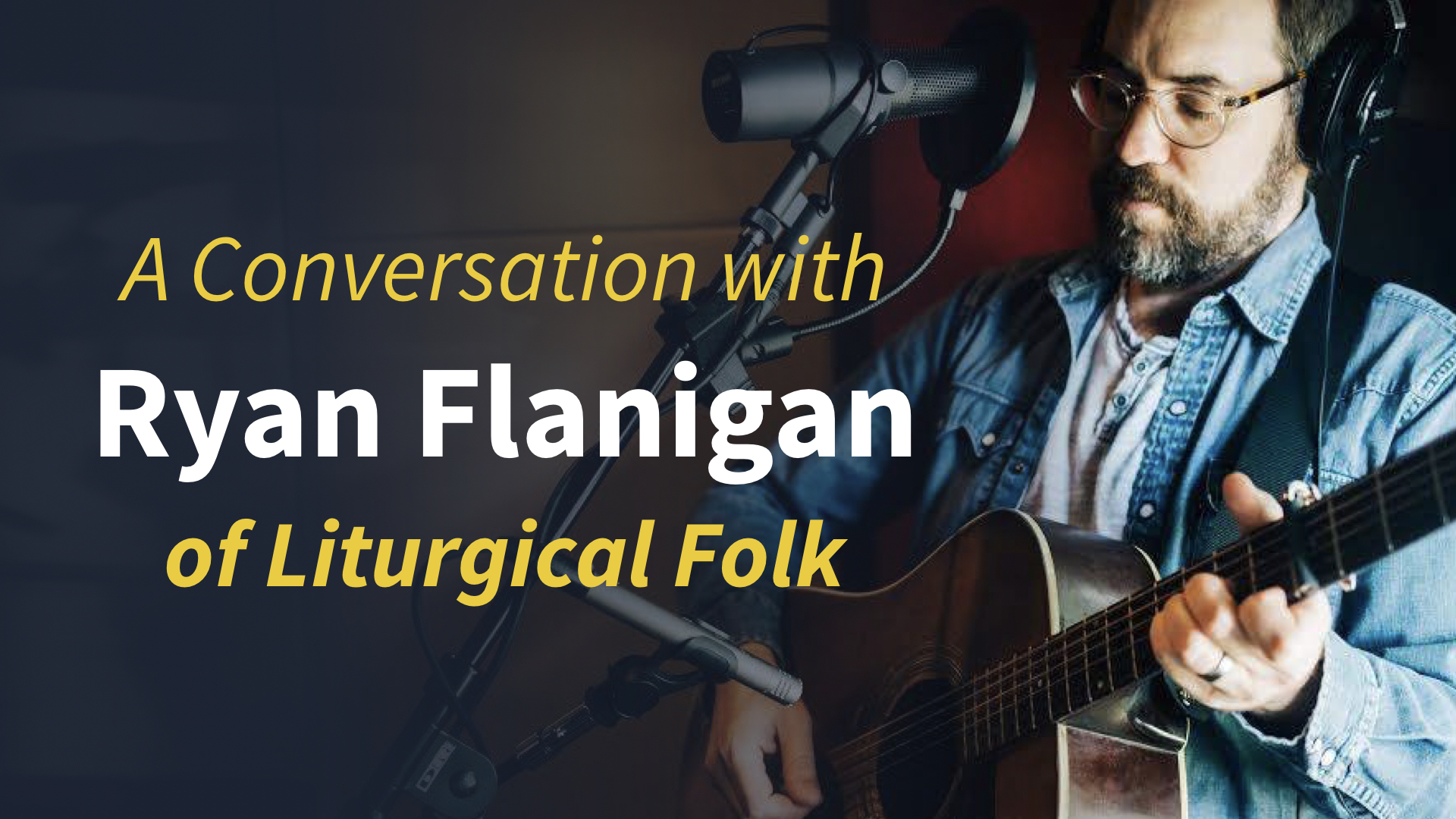 A Liturgy of Song: A Conversation with Ryan Flanigan - Forefront