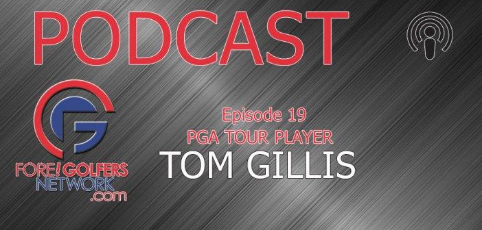 Fore Golfers Podcast 19 – PGA Tour Player Tom Gillis