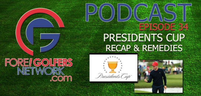 Fore Golfers Network 34 – Presidents Cup Recap & Remedies