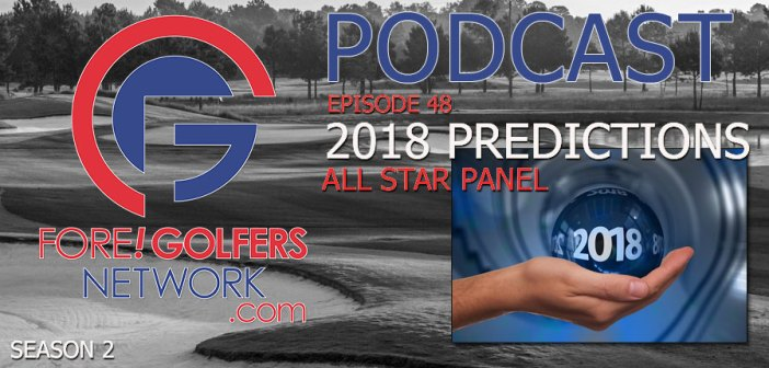 Fore Golfers Network 48 – 2018 Golf Predictions w/ All Star Panel