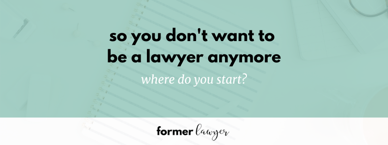 So you don't want to be a lawyer anymore. Where do you start?