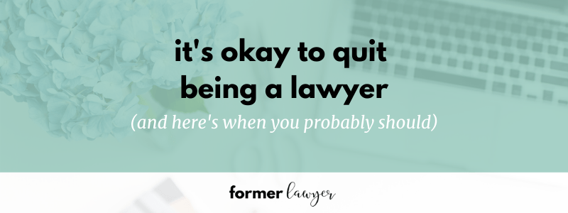It's okay to quit being a lawyer (and here's when you probably should)