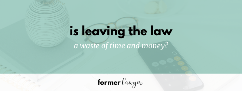 Is leaving the law a waste of time and money?