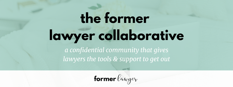 The Former Lawyer Collaborative is a confidential community that gives lawyers the tools and support to get out (of their jobs or the law entirely).