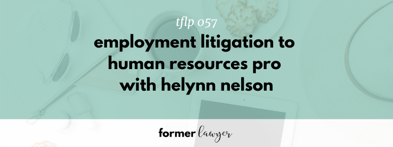 Employment Litigation to Human Resources Pro with Former Lawyer Helynn Nelson (TFLP 057)