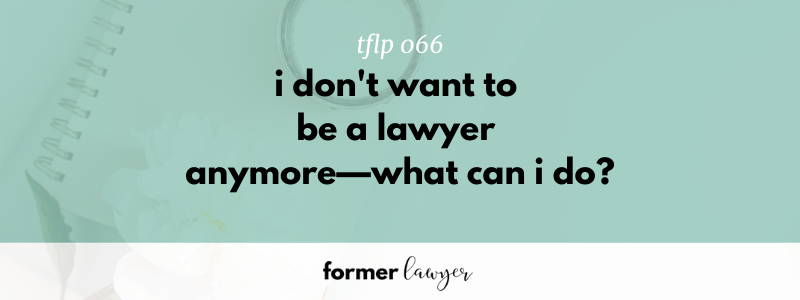 I Don't Want To Be A Lawyer Anymore—What Can I Do? (TFLP 066)