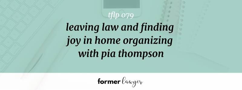Leaving Law And Finding Joy In Home Organizing With Pia Thompson (TFLP 079)