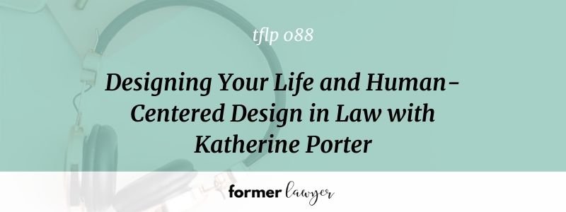 Designing Your Life and Human-Centered Design in Law with Katherine Porter