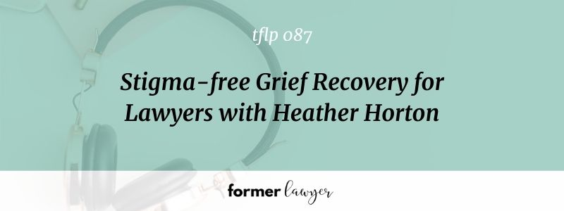 Stigma-free Grief Recovery for Lawyers with Heather Horton (TFLP 087)