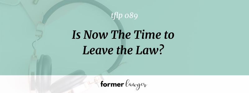 Is Now The Time to Leave the Law?