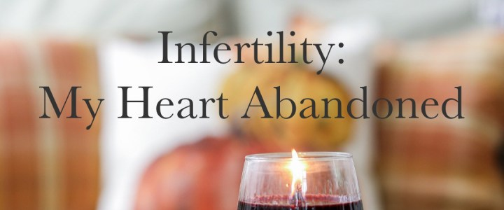 Infertility: My Heart Abandoned