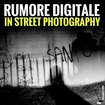 copertina1 - COME TRATTARE IL RUMORE DIGITALE IN STREET PHOTOGRAPHY - fotostreet.it