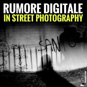 copertina1 - COME TRATTARE IL RUMORE DIGITALE IN STREET PHOTOGRAPHY - fotostreet.it