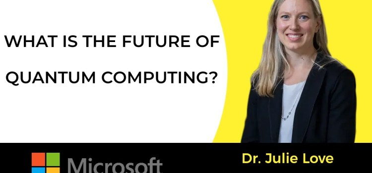 An Interview with Dr. Julie Love Senior Director of Quantum Computing at Microsoft
