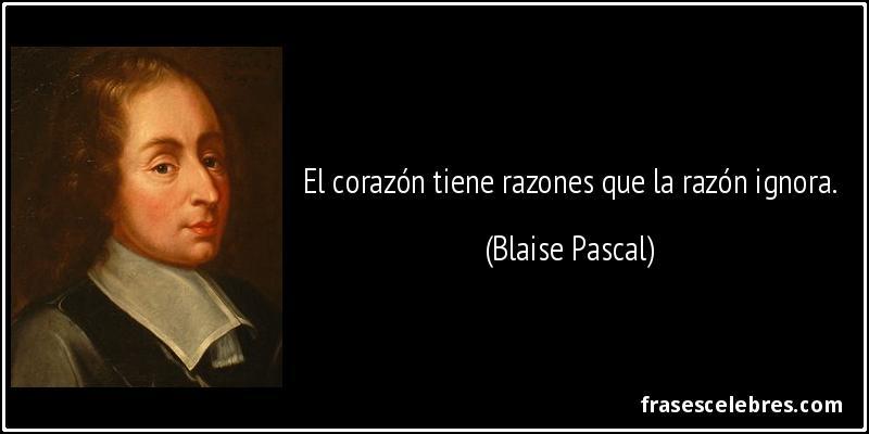 El corazón tiene razones que la razón ignora. (Blaise Pascal)