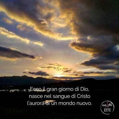 Ecco il gran giorno di Dio, nasce nel sangue di Cristo l'aurora di un mondo nuovo