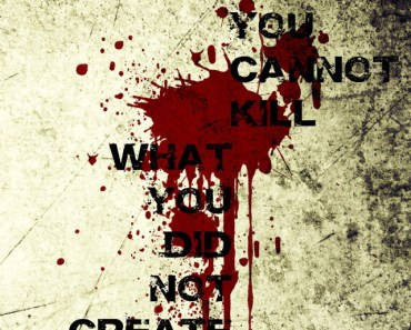 You Can't Kill What You Didn't Create