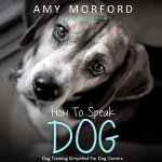 How to Speak Dog Language: Dog Training Simplified for Dog Owners