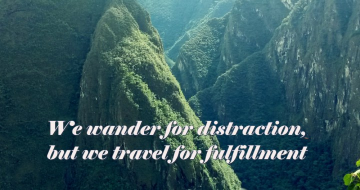 We wander for distraction, but we travel for fulfillment. Hilaire Belloc