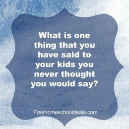 Question Time: What is one thing that you have said to your kids you never thought you would say?
