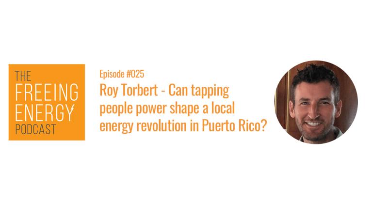 Freeing Energy podcast 25 roy torbert puerto rico local energy revolution