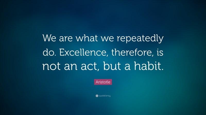 Noi siamo ciò che ripetutamente facciamo. L'eccellenza non è un azione, ma un'abitudine.