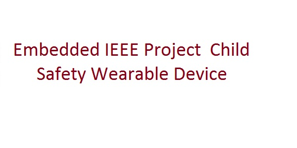 Embedded IEEE Project  Child Safety Wearable Device