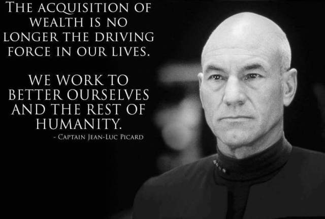 The acquisition of wealth is no longer the driving force in our lives. We work to better ourselves and the rest of humanity. Captain Jean Luc Picard, Star Trek (TNG)