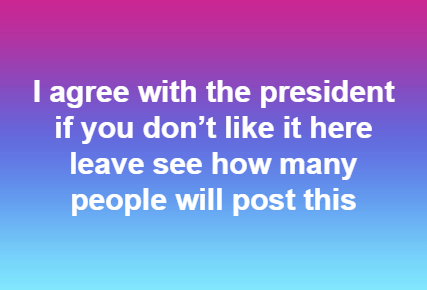 I agree with the president (Trump): If you don't like it here then you can leave. See how many people will post this.