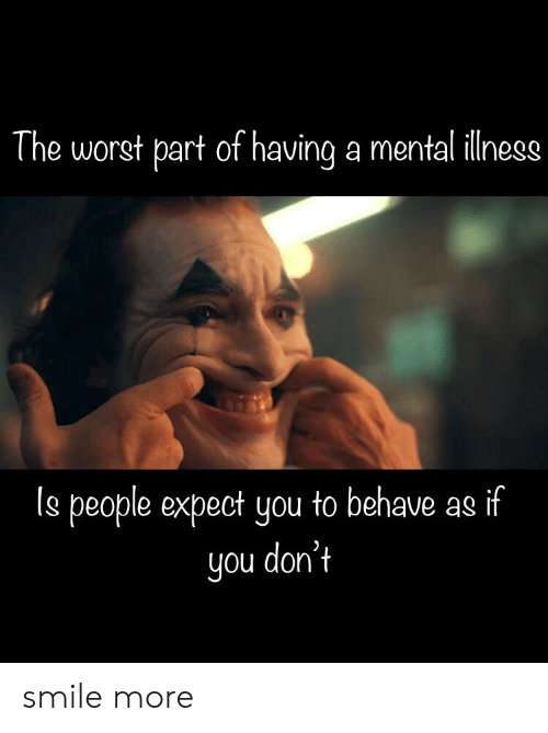 """The worst part about mental illness is people expect you to act like you don't."" ""Smile More"""
