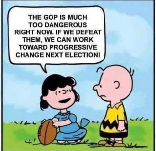 The GOP is much too dangerous right now. If we defeat them, we can work toward progressive change next election.