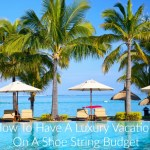How To Have A Luxury Vacation On A Shoe String Budget
