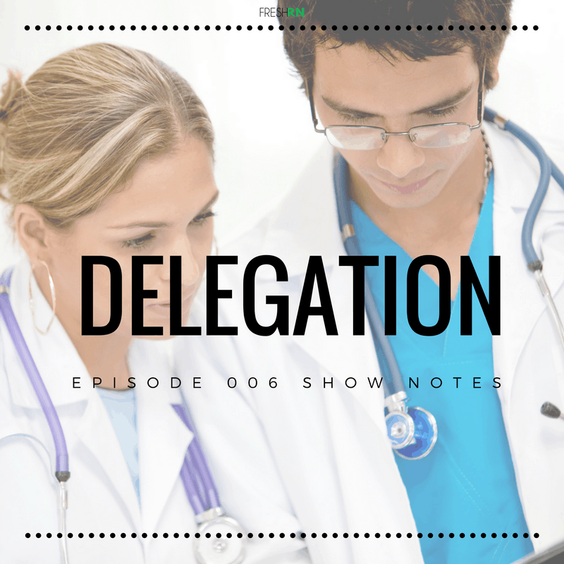 The FreshRN Podcast - Episode 006: Delegation for New Nurses Show Notes