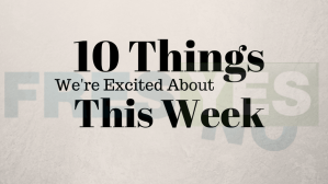 10 Things We're Excited About This Week