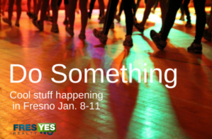 Do something in Fresno: Jan. 8-11