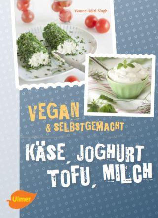 Käse, Joghurt, Tofu, Milch - vegan & selbstgemacht - Yvonne Hölzl-Singh - Ulmer Verlag - Freude am Kochen