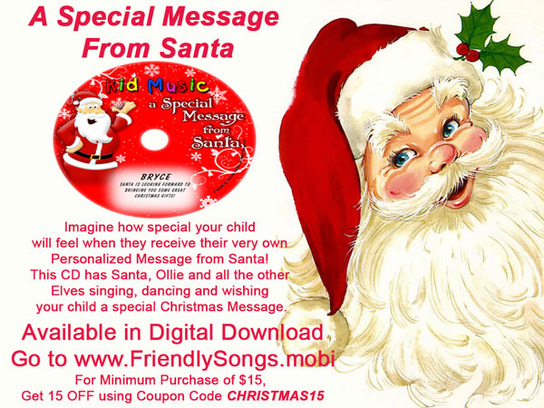 A Special Message from Santa Personalized Music, available in Digital Downloads at www.FriendlySongs.mobi. Imagine how special your child  will feel when they receive their very own  Personalized Message from Santa!  This CD has Santa, Ollie and all the other  Elves singing, dancing and wishing  your child a special Christmas Message.For Minimum Purchase of $15,  Get 15 OFF using Coupon Code CHRISTMAS15